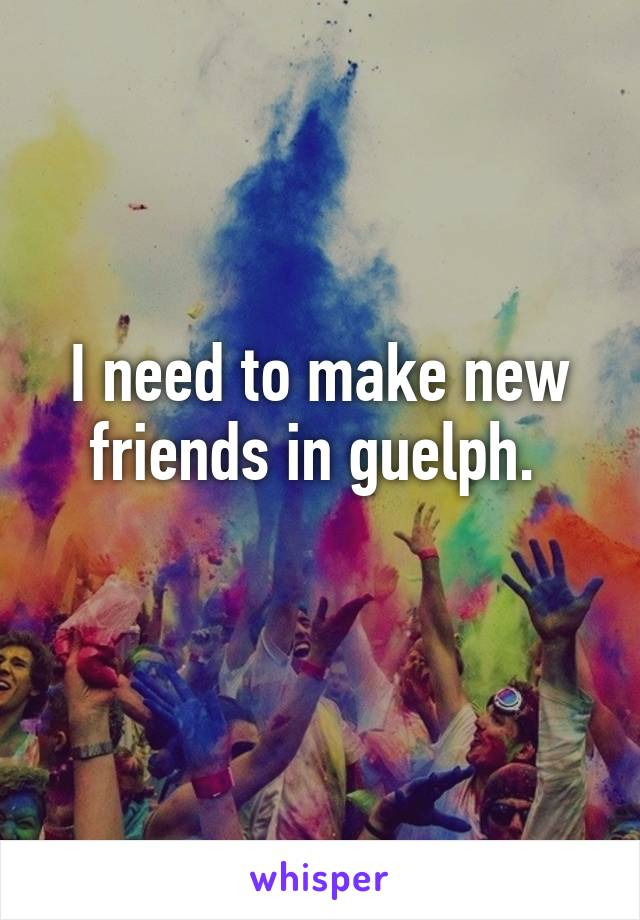 I need to make new friends in guelph.