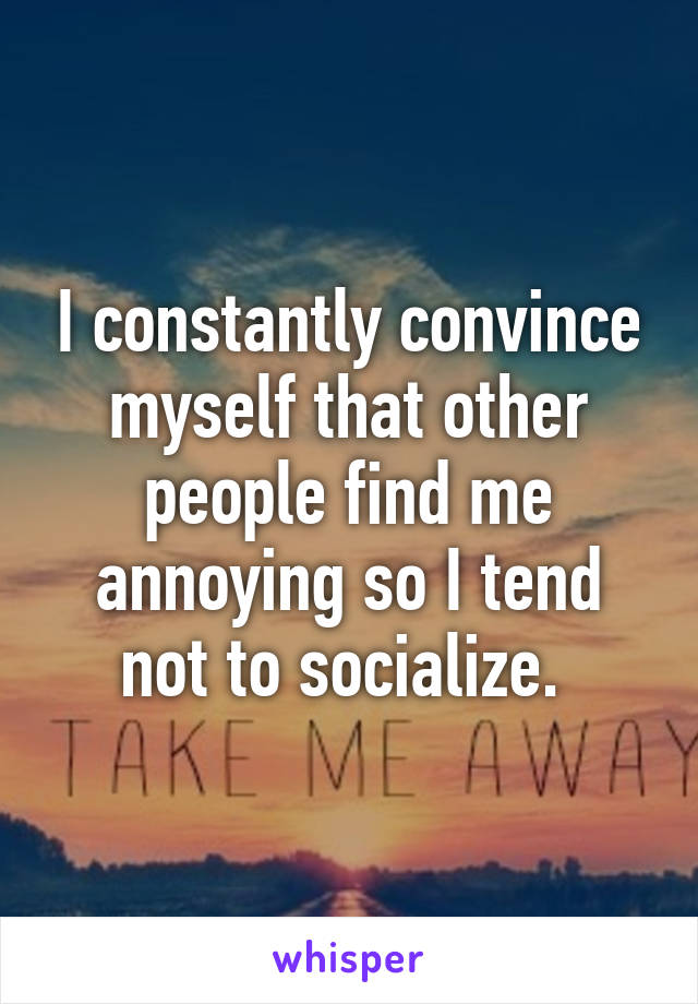 I constantly convince myself that other people find me annoying so I tend not to socialize.