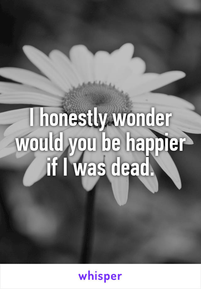 I honestly wonder would you be happier if I was dead.