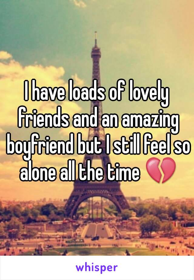 I have loads of lovely friends and an amazing boyfriend but I still feel so alone all the time 💔