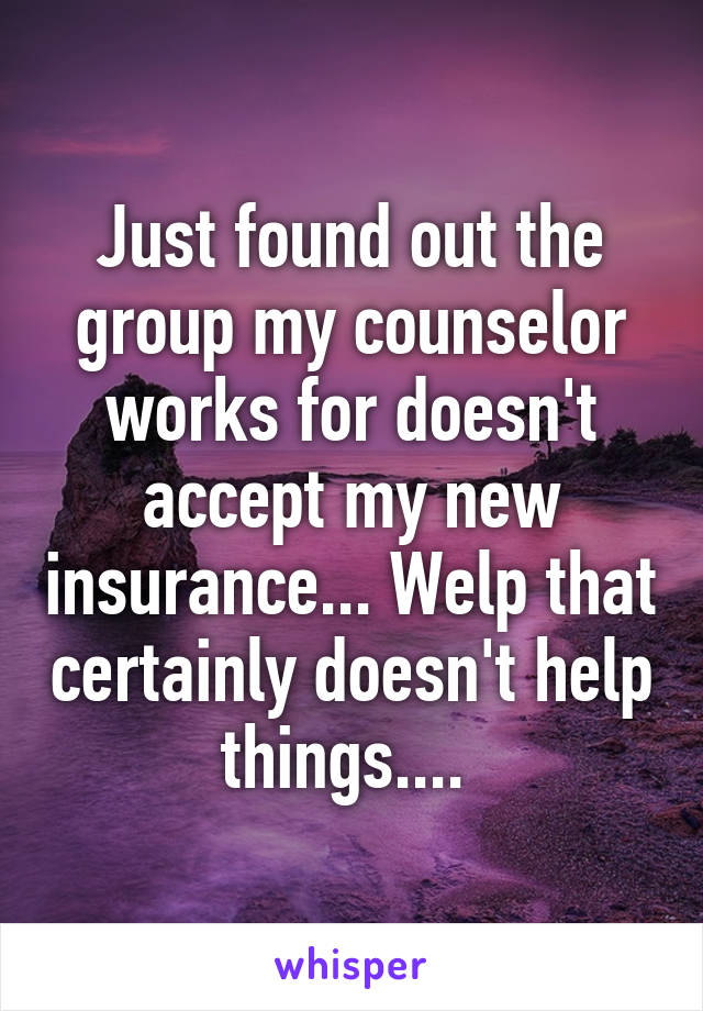 Just found out the group my counselor works for doesn't accept my new insurance... Welp that certainly doesn't help things....