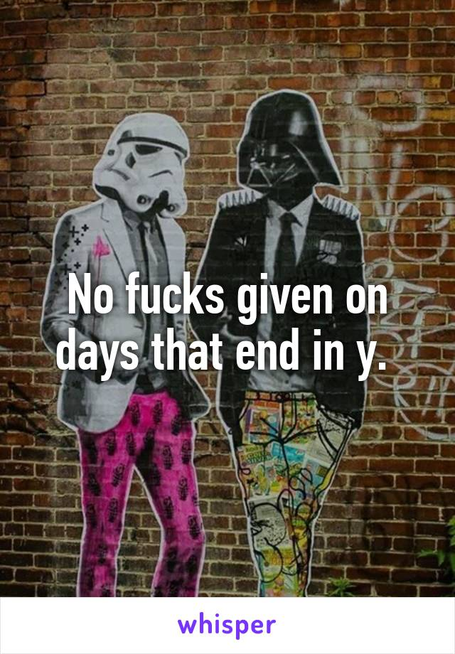 No fucks given on days that end in y.