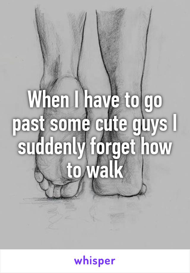 When I have to go past some cute guys I suddenly forget how to walk