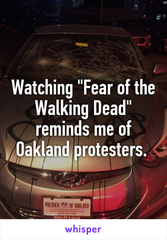 "Watching ""Fear of the Walking Dead"" reminds me of Oakland protesters."