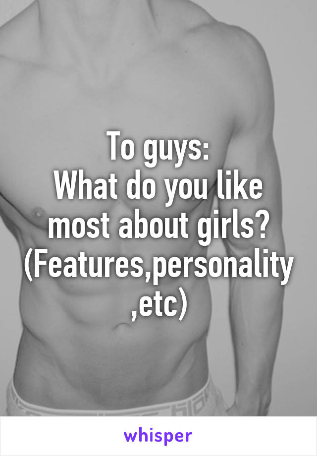 To guys: What do you like most about girls? (Features,personality,etc)