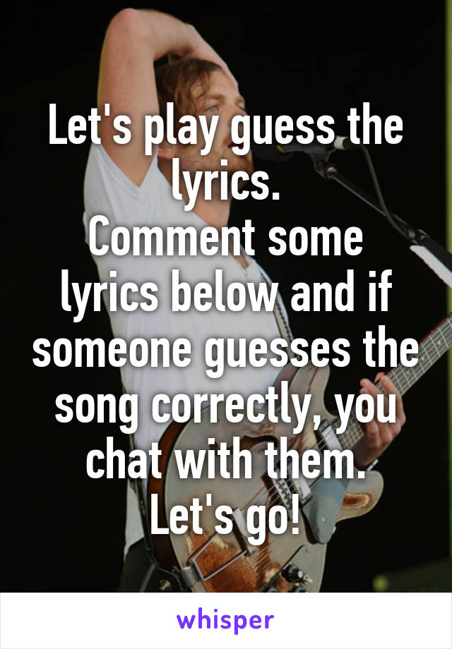 Let's play guess the lyrics. Comment some lyrics below and if someone guesses the song correctly, you chat with them. Let's go!