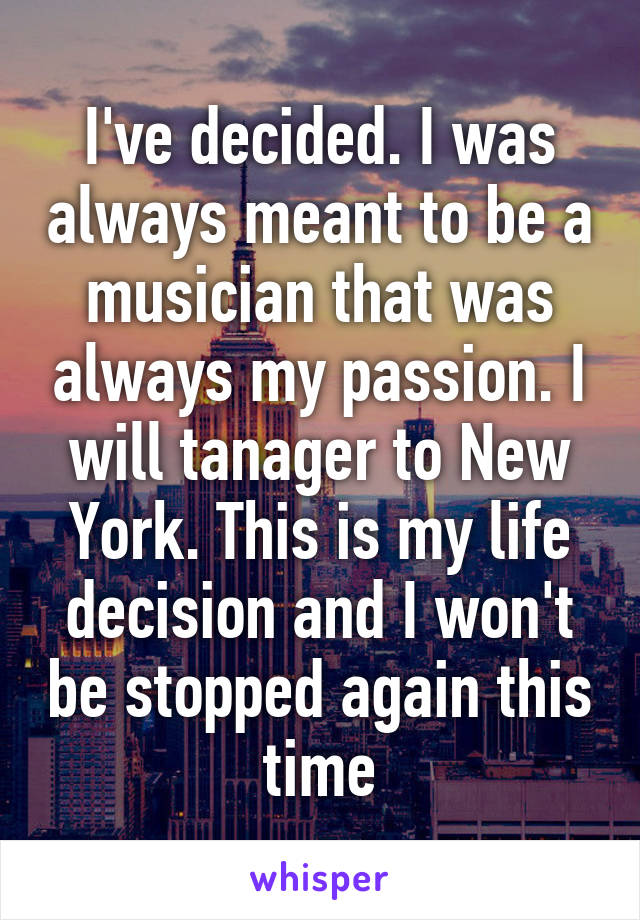 I've decided. I was always meant to be a musician that was always my passion. I will tanager to New York. This is my life decision and I won't be stopped again this time