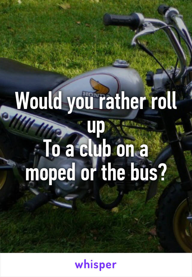 Would you rather roll up To a club on a moped or the bus?