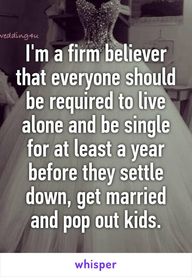 I'm a firm believer that everyone should be required to live alone and be single for at least a year before they settle down, get married and pop out kids.