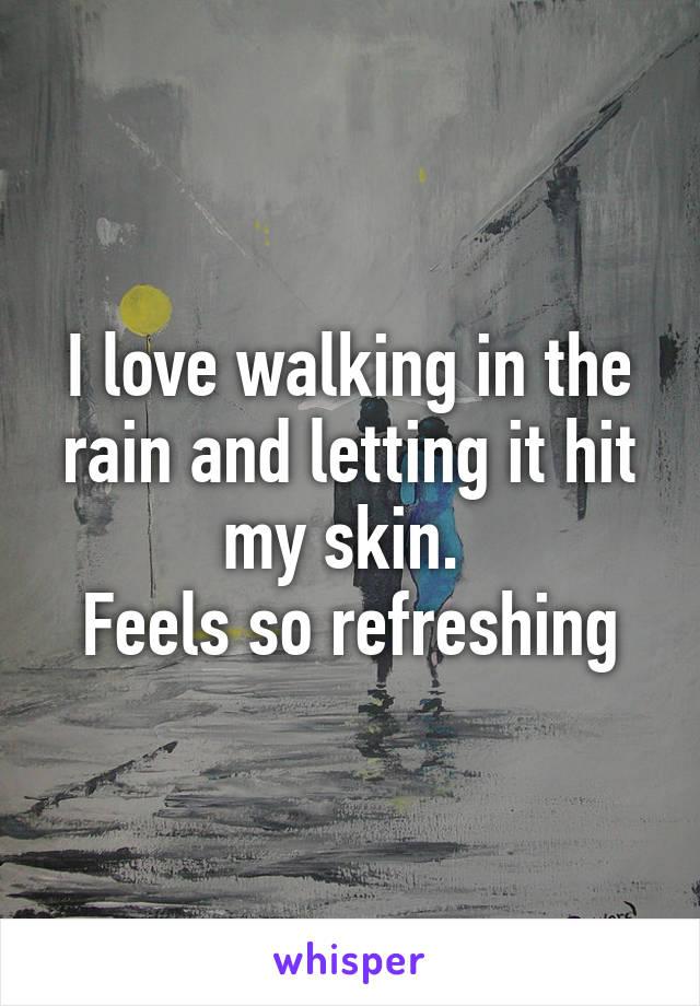 I love walking in the rain and letting it hit my skin.  Feels so refreshing