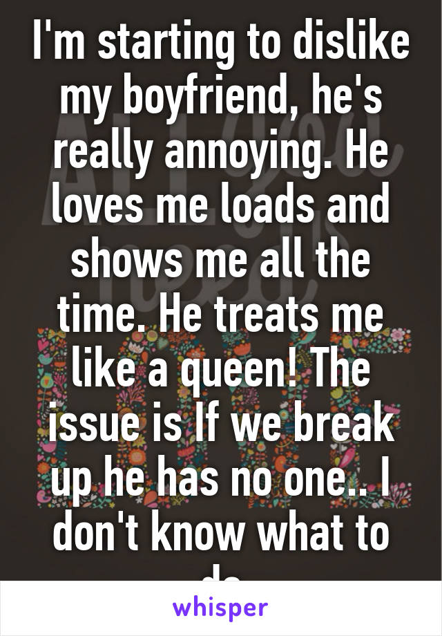 I'm starting to dislike my boyfriend, he's really annoying. He loves me loads and shows me all the time. He treats me like a queen! The issue is If we break up he has no one.. I don't know what to do