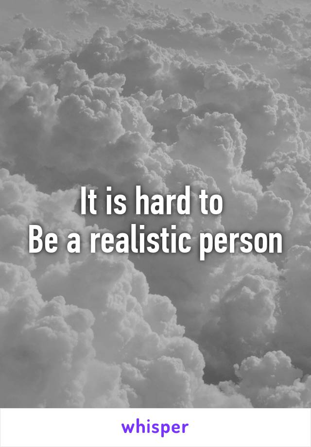 It is hard to  Be a realistic person
