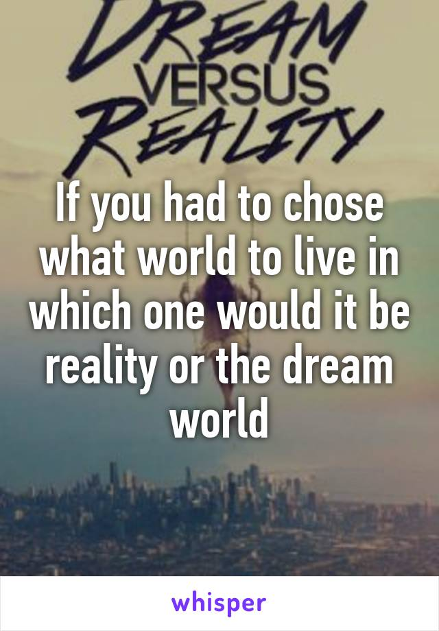 If you had to chose what world to live in which one would it be reality or the dream world