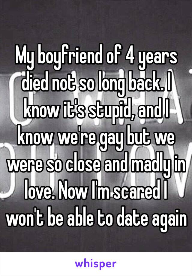 My boyfriend of 4 years died not so long back. I know it's stupid, and I know we're gay but we were so close and madly in love. Now I'm scared I won't be able to date again