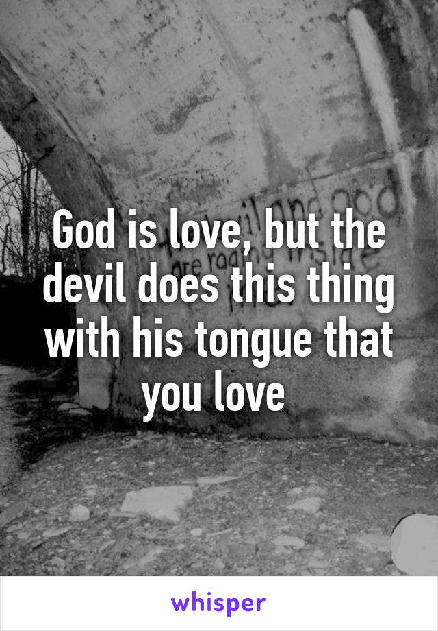 God is love, but the devil does this thing with his tongue that you love