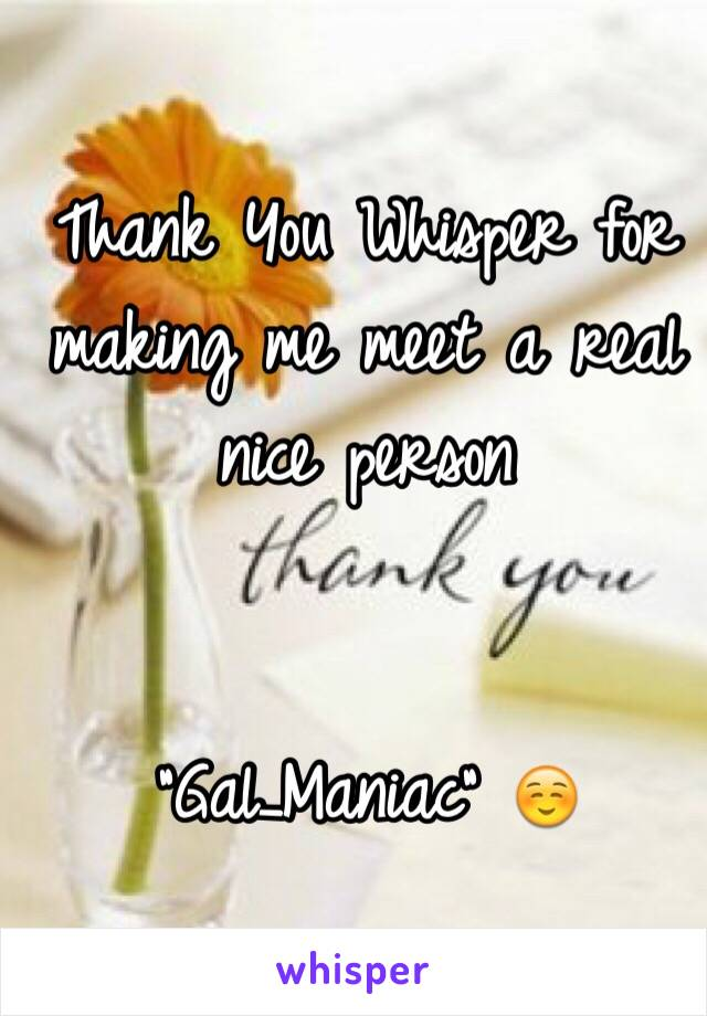 "Thank You Whisper for making me meet a real nice person   ""Gal_Maniac"" ☺️"