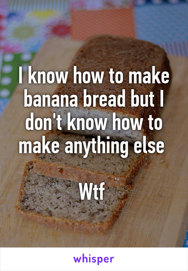 I know how to make banana bread but I don't know how to make anything else   Wtf
