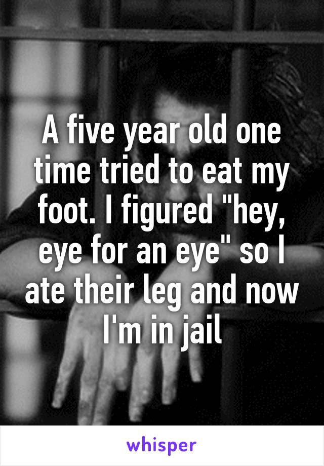 """A five year old one time tried to eat my foot. I figured """"hey, eye for an eye"""" so I ate their leg and now I'm in jail"""