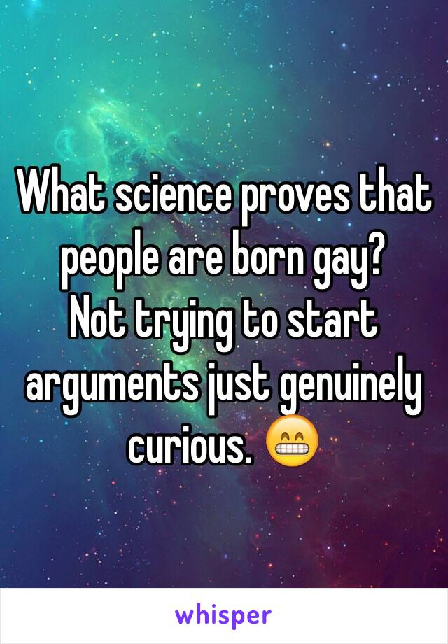 What science proves that people are born gay?  Not trying to start arguments just genuinely curious. 😁