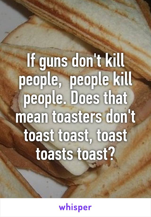 If guns don't kill people,  people kill people. Does that mean toasters don't toast toast, toast toasts toast?