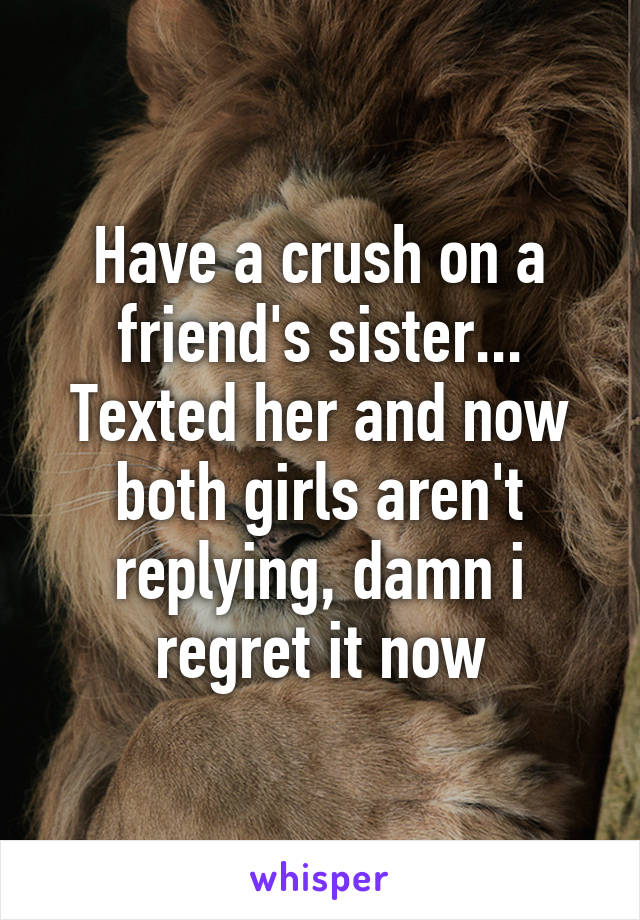 Have a crush on a friend's sister... Texted her and now both girls aren't replying, damn i regret it now