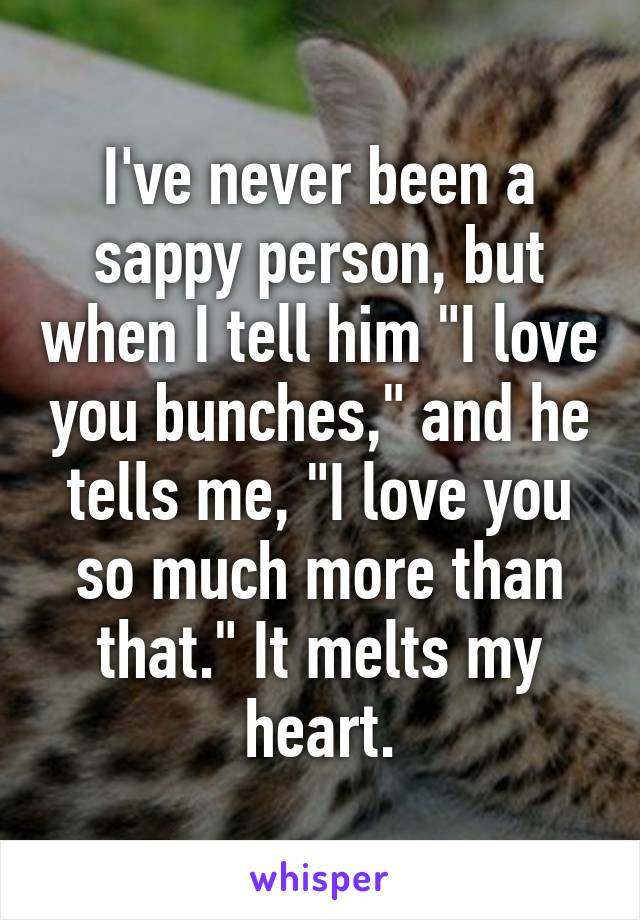 """I've never been a sappy person, but when I tell him """"I love you bunches,"""" and he tells me, """"I love you so much more than that."""" It melts my heart."""