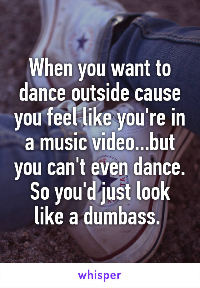 When you want to dance outside cause you feel like you're in a music video...but you can't even dance. So you'd just look like a dumbass.