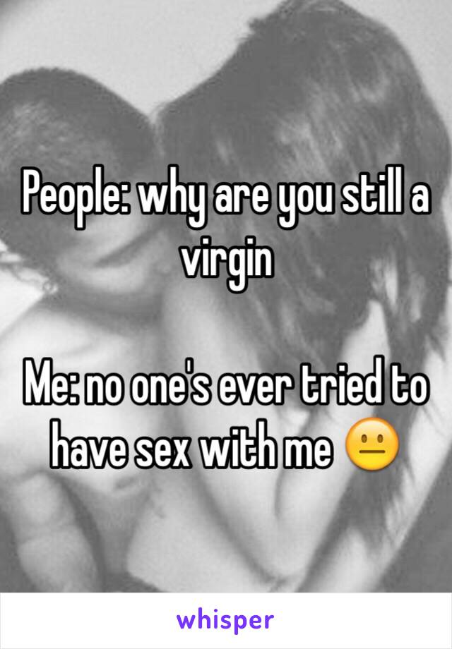 People: why are you still a virgin  Me: no one's ever tried to have sex with me 😐
