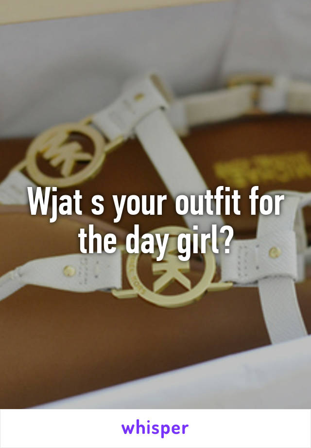 Wjat s your outfit for the day girl?