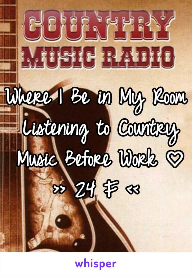 Where I Be in My Room Listening to Country Music Before Work ♡ >> 24 F <<