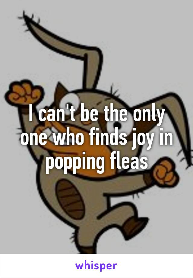 I can't be the only one who finds joy in popping fleas