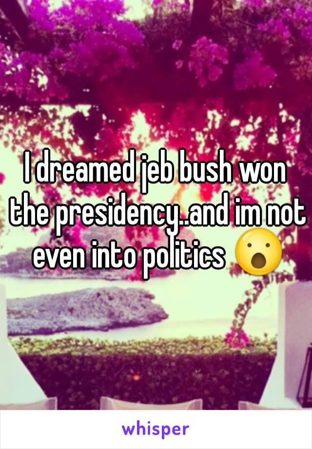 I dreamed jeb bush won the presidency..and im not even into politics 😮