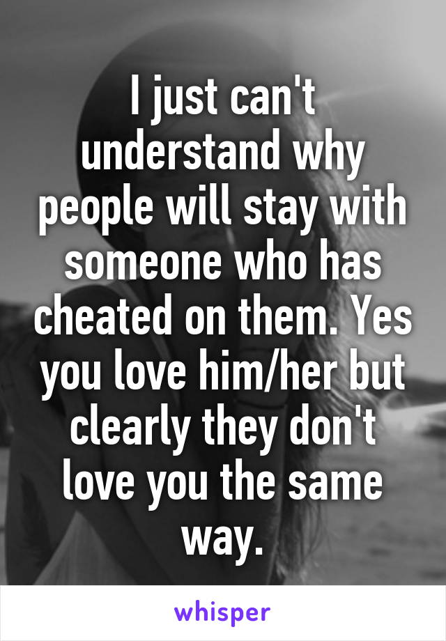 I just can't understand why people will stay with someone who has cheated on them. Yes you love him/her but clearly they don't love you the same way.