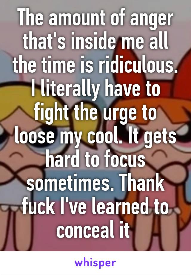 The amount of anger that's inside me all the time is ridiculous. I literally have to fight the urge to loose my cool. It gets hard to focus sometimes. Thank fuck I've learned to conceal it