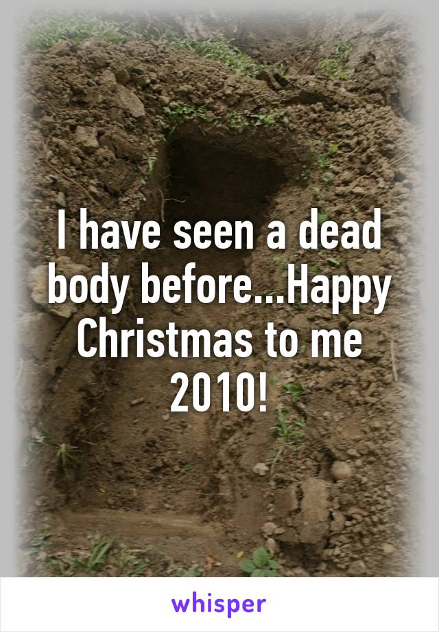 I have seen a dead body before...Happy Christmas to me 2010!