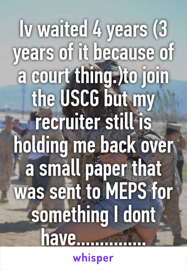 Iv waited 4 years (3 years of it because of a court thing.)to join the USCG but my recruiter still is holding me back over a small paper that was sent to MEPS for something I dont have...............