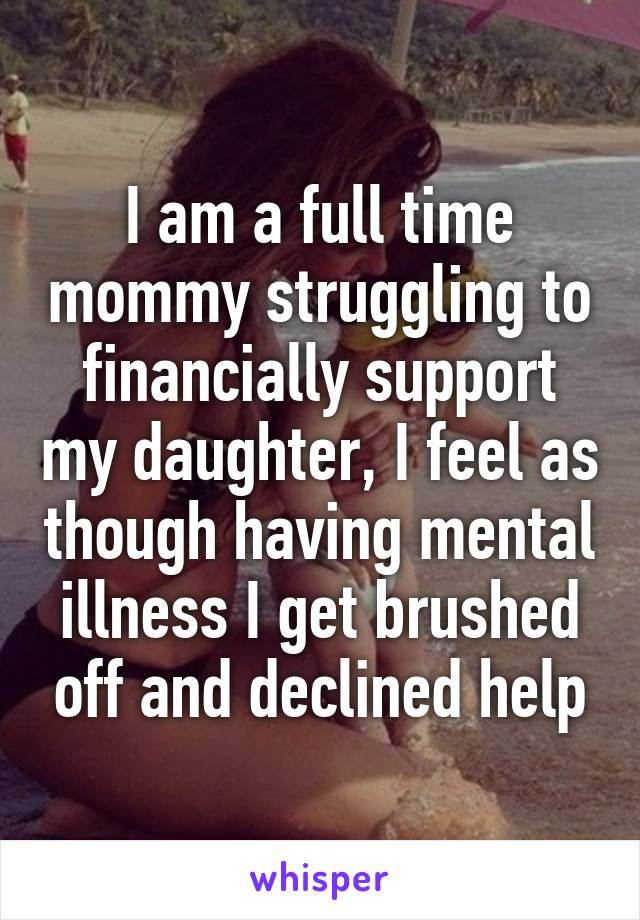 I am a full time mommy struggling to financially support my daughter, I feel as though having mental illness I get brushed off and declined help