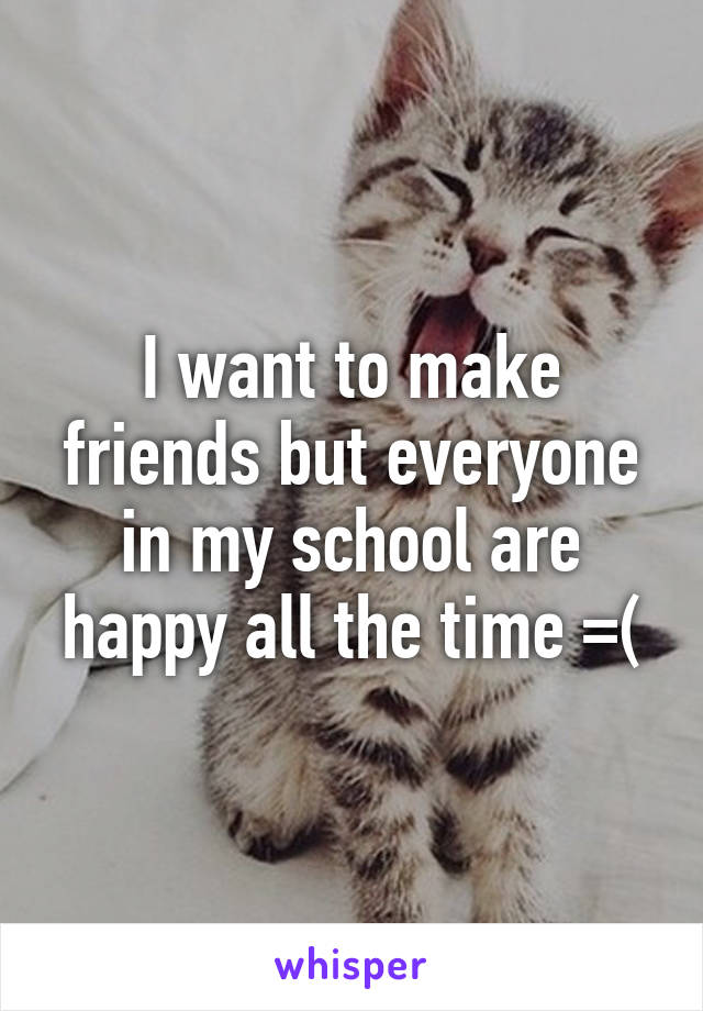 I want to make friends but everyone in my school are happy all the time =(