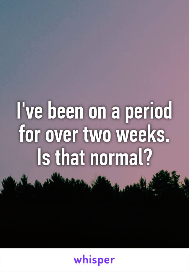I've been on a period for over two weeks. Is that normal?