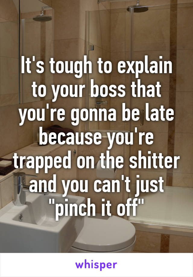 """It's tough to explain to your boss that you're gonna be late because you're trapped on the shitter and you can't just """"pinch it off"""""""