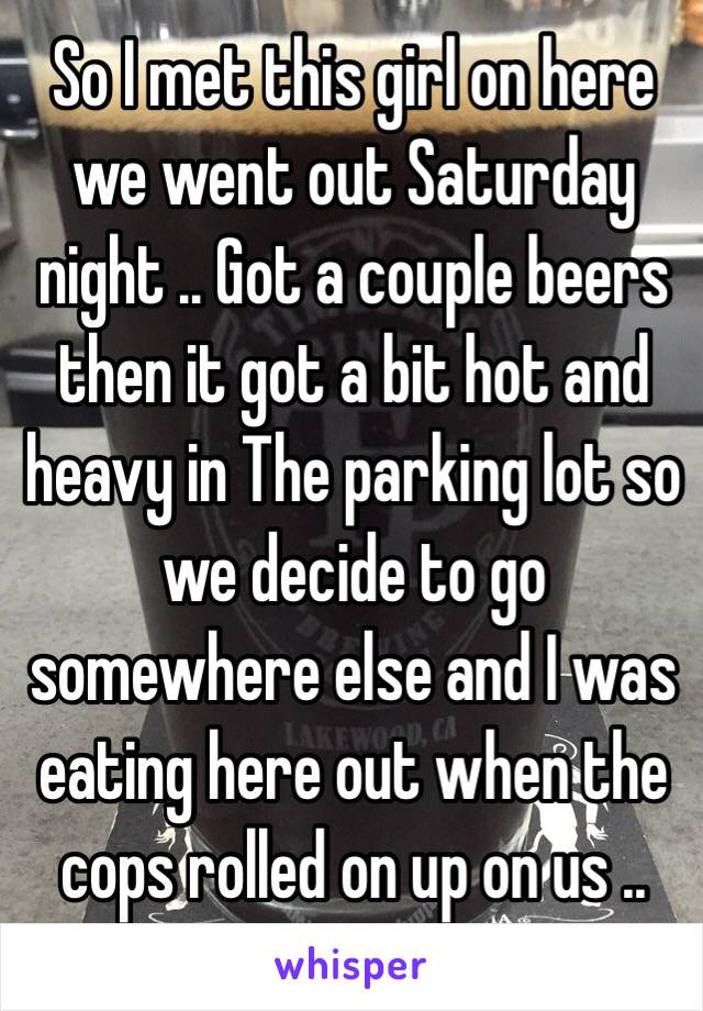 So I met this girl on here we went out Saturday night .. Got a couple beers then it got a bit hot and heavy in The parking lot so we decide to go somewhere else and I was eating here out when the cops rolled on up on us ..