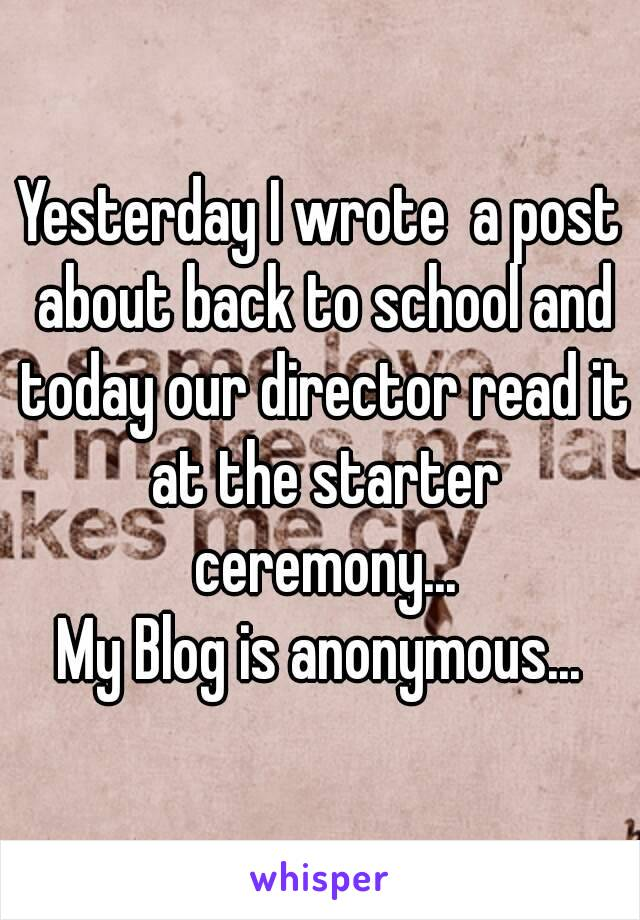 Yesterday I wrote  a post about back to school and today our director read it at the starter ceremony... My Blog is anonymous...