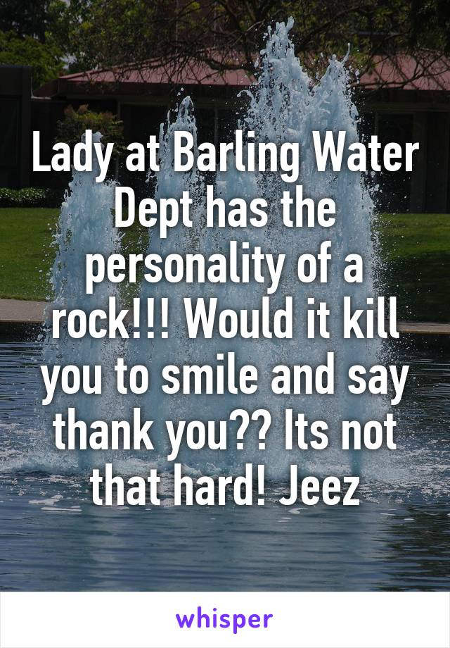 Lady at Barling Water Dept has the personality of a rock!!! Would it kill you to smile and say thank you?? Its not that hard! Jeez