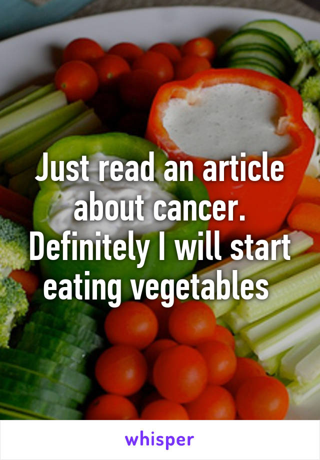 Just read an article about cancer. Definitely I will start eating vegetables