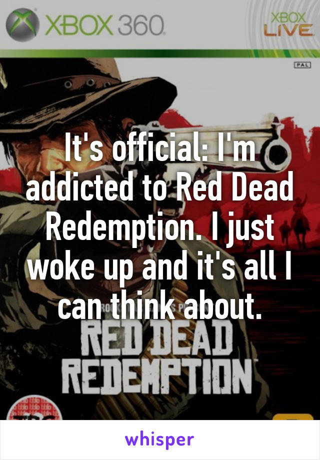 It's official: I'm addicted to Red Dead Redemption. I just woke up and it's all I can think about.