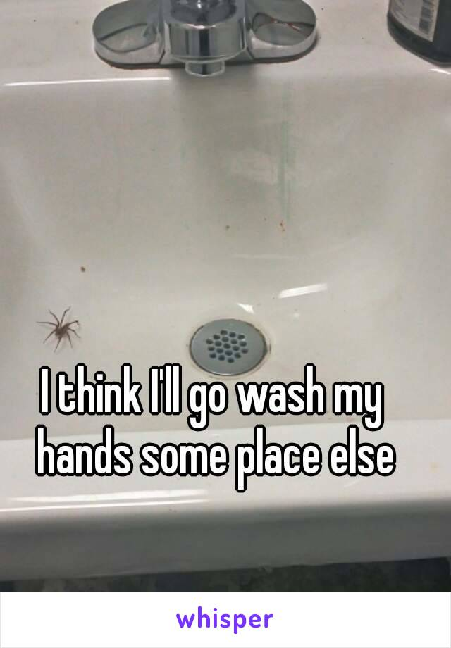 I think I'll go wash my hands some place else
