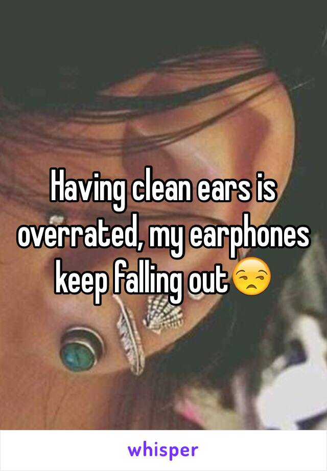 Having clean ears is overrated, my earphones keep falling out😒