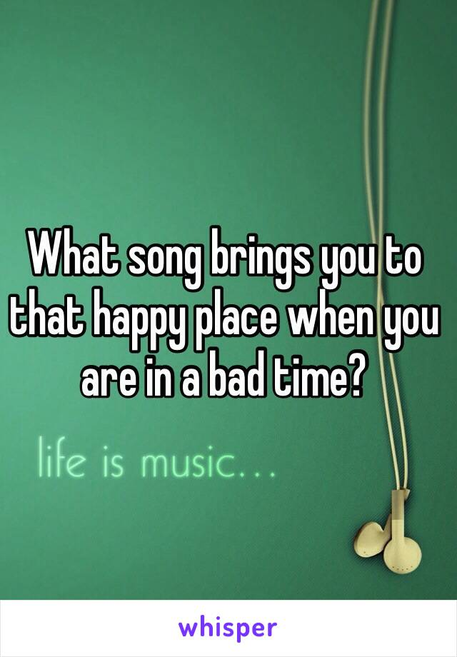 What song brings you to that happy place when you are in a bad time?