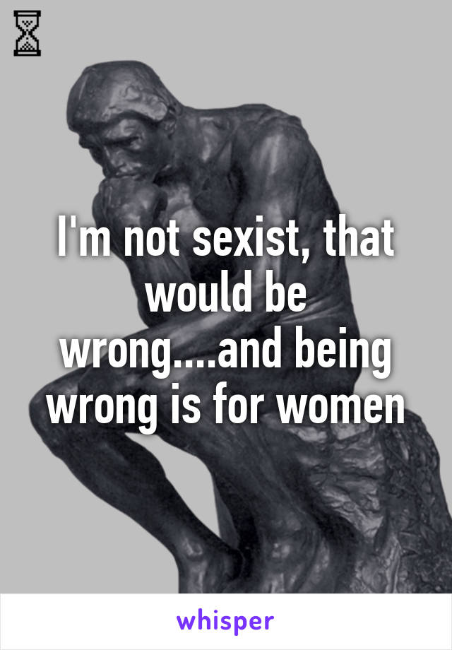 I'm not sexist, that would be wrong....and being wrong is for women