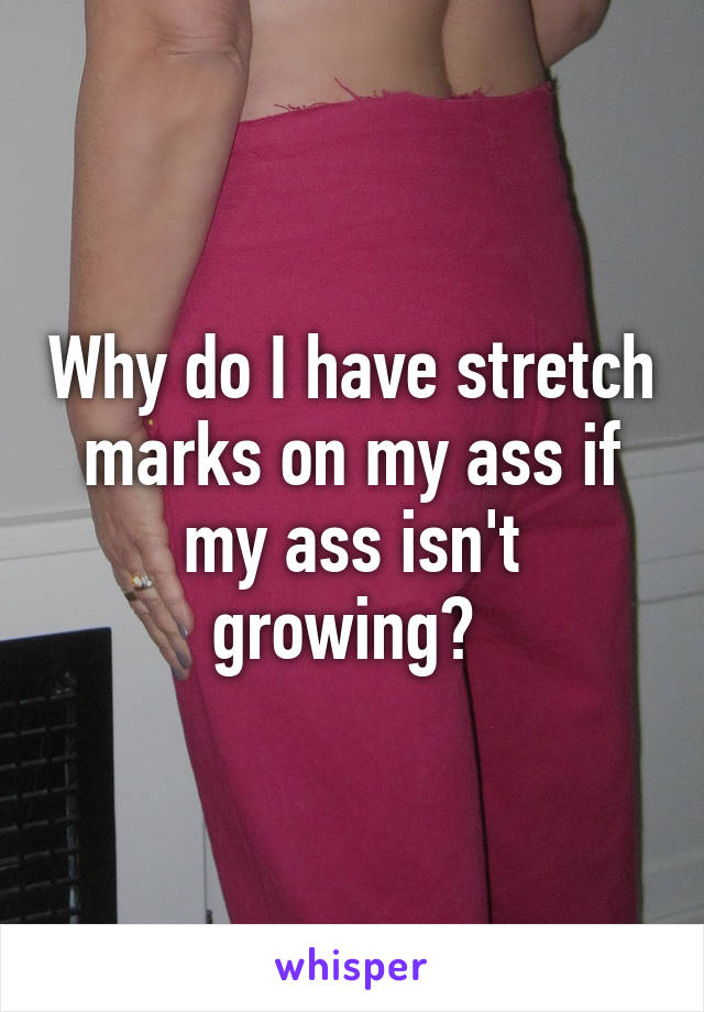 Why do I have stretch marks on my ass if my ass isn't growing?